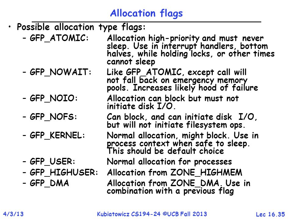 Lec 16.35 4/3/13Kubiatowicz CS194-24 ©UCB Fall 2013 Allocation flags Possible allocation type flags: –GFP_ATOMIC: Allocation high-priority and must never sleep.
