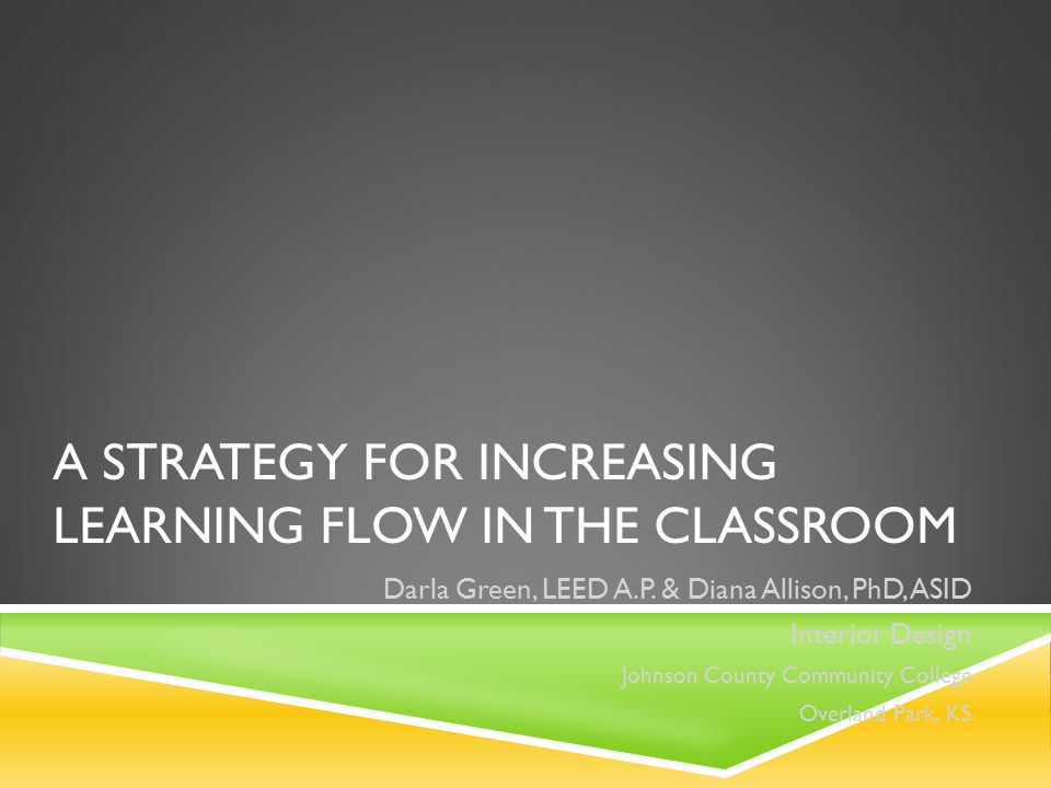 A STRATEGY FOR INCREASING LEARNING FLOW IN THE CLASSROOM Darla Green, LEED A.P. & Diana Allison, PhD, ASID Interior Design Johnson County Community Co