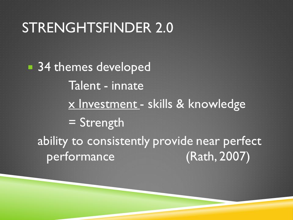 STRENGHTSFINDER 2.0  34 themes developed Talent - innate x Investment - skills & knowledge = Strength ability to consistently provide near perfect pe
