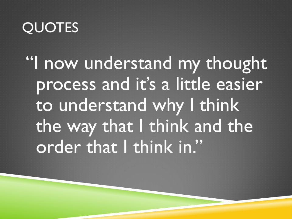 "QUOTES ""I now understand my thought process and it's a little easier to understand why I think the way that I think and the order that I think in."""