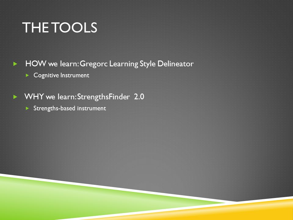 THE TOOLS  HOW we learn: Gregorc Learning Style Delineator  Cognitive Instrument  WHY we learn: StrengthsFinder 2.0  Strengths-based instrument