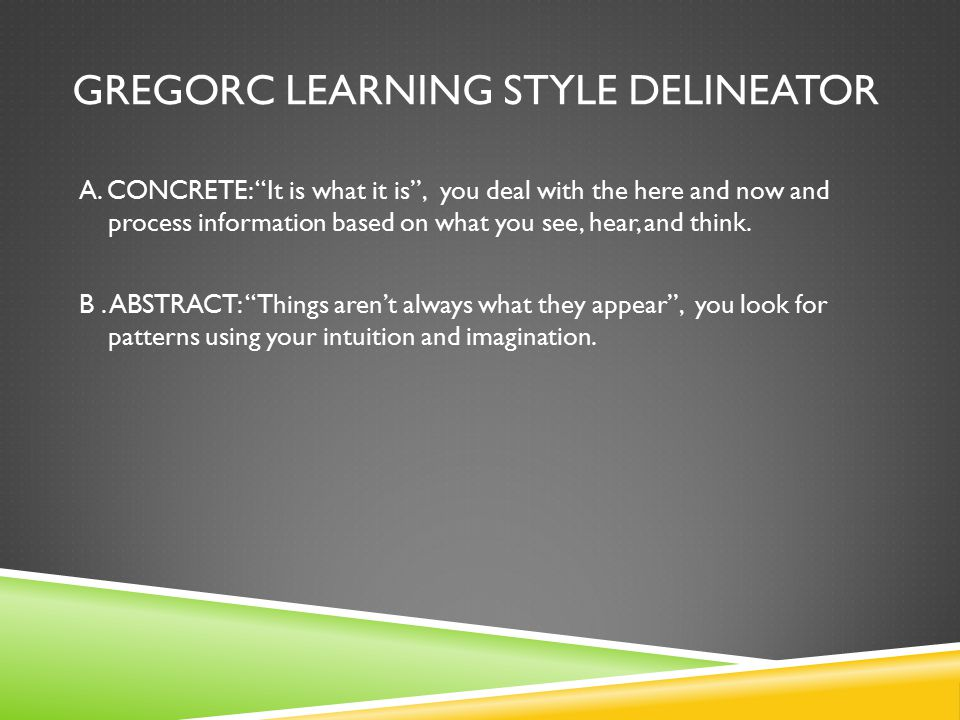 "GREGORC LEARNING STYLE DELINEATOR A. CONCRETE: ""It is what it is"", you deal with the here and now and process information based on what you see, hear,"