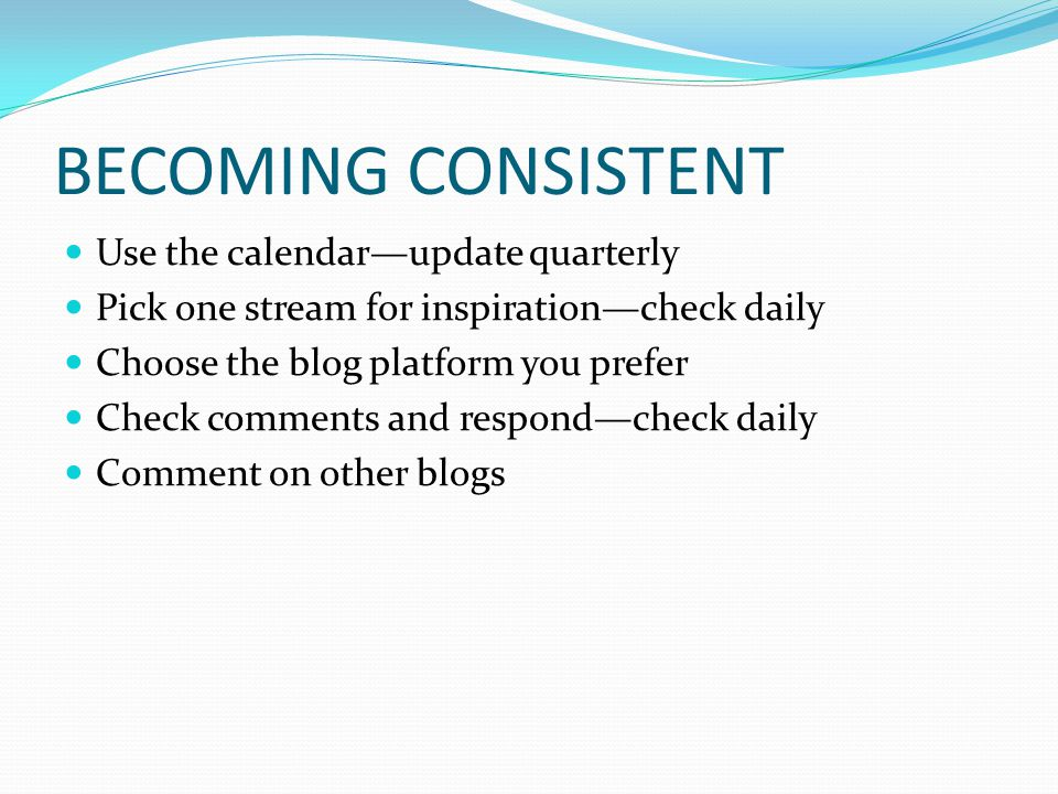 BECOMING CONSISTENT Use the calendar—update quarterly Pick one stream for inspiration—check daily Choose the blog platform you prefer Check comments and respond—check daily Comment on other blogs