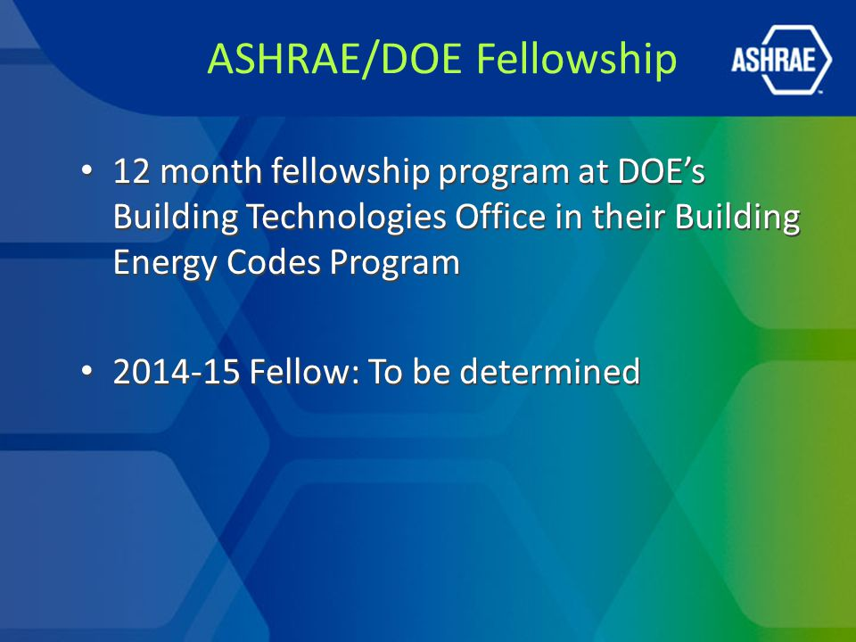 ASHRAE/DOE Fellowship 12 month fellowship program at DOE's Building Technologies Office in their Building Energy Codes Program 2014-15 Fellow: To be determined 12 month fellowship program at DOE's Building Technologies Office in their Building Energy Codes Program 2014-15 Fellow: To be determined