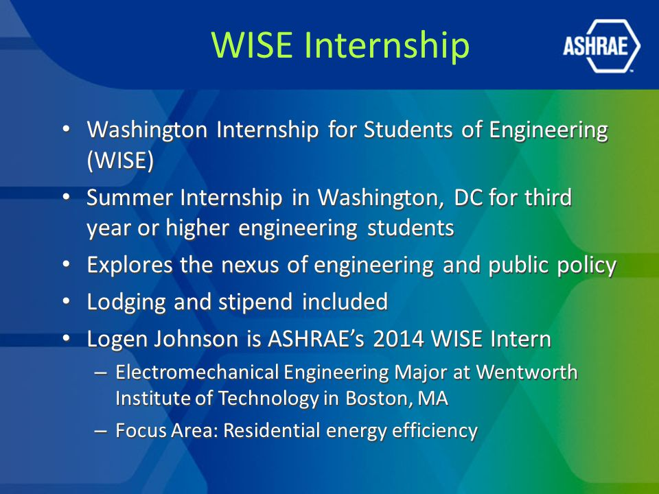WISE Internship Washington Internship for Students of Engineering (WISE) Summer Internship in Washington, DC for third year or higher engineering students Explores the nexus of engineering and public policy Lodging and stipend included Logen Johnson is ASHRAE's 2014 WISE Intern – Electromechanical Engineering Major at Wentworth Institute of Technology in Boston, MA – Focus Area: Residential energy efficiency Washington Internship for Students of Engineering (WISE) Summer Internship in Washington, DC for third year or higher engineering students Explores the nexus of engineering and public policy Lodging and stipend included Logen Johnson is ASHRAE's 2014 WISE Intern – Electromechanical Engineering Major at Wentworth Institute of Technology in Boston, MA – Focus Area: Residential energy efficiency