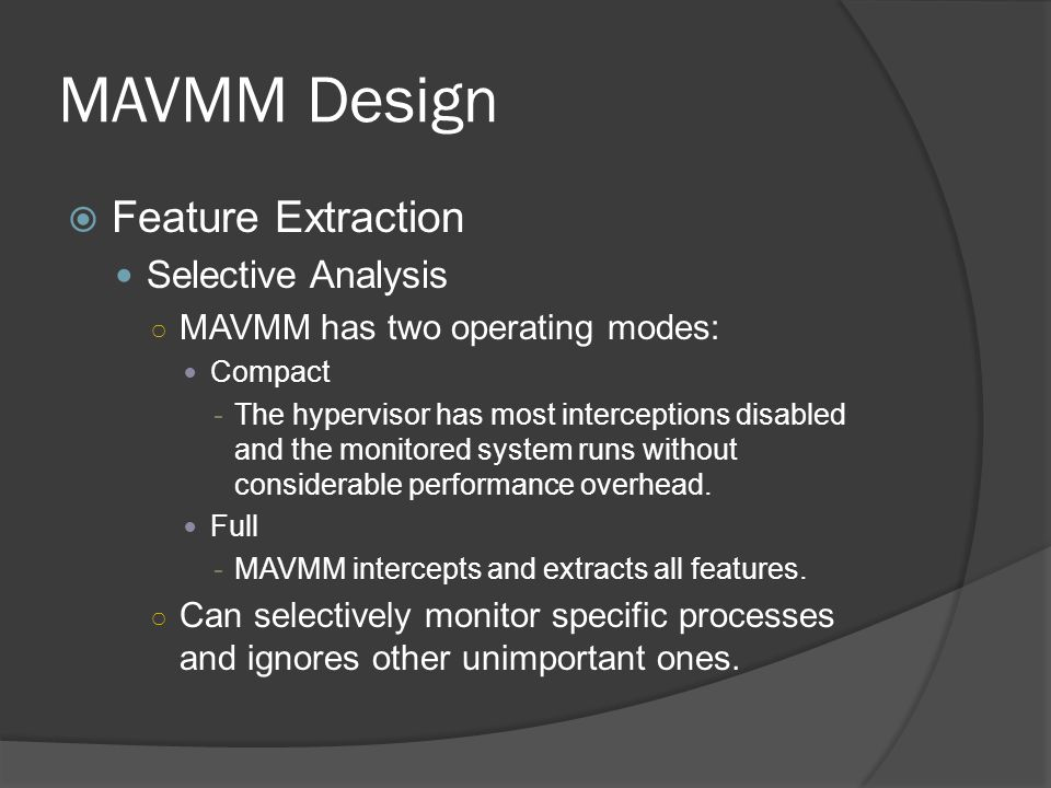 MAVMM Design  Feature Extraction Selective Analysis ○ MAVMM has two operating modes: Compact -The hypervisor has most interceptions disabled and the monitored system runs without considerable performance overhead.