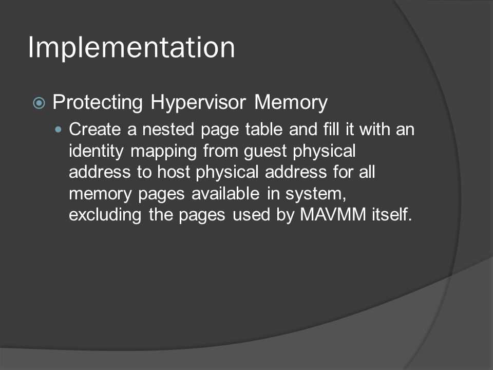 Implementation  Protecting Hypervisor Memory Create a nested page table and fill it with an identity mapping from guest physical address to host physical address for all memory pages available in system, excluding the pages used by MAVMM itself.