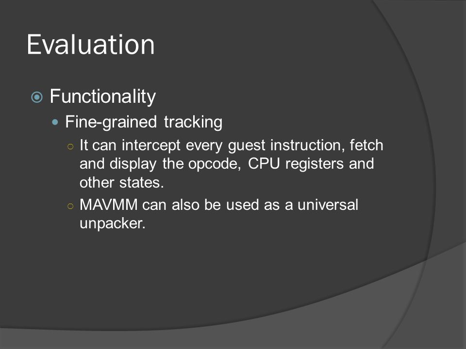 Evaluation  Functionality Fine-grained tracking ○ It can intercept every guest instruction, fetch and display the opcode, CPU registers and other states.