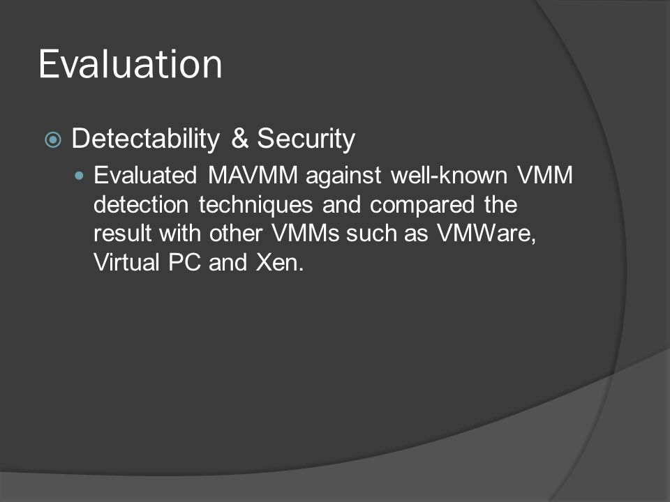 Detectability & Security Evaluated MAVMM against well-known VMM detection techniques and compared the result with other VMMs such as VMWare, Virtual PC and Xen.