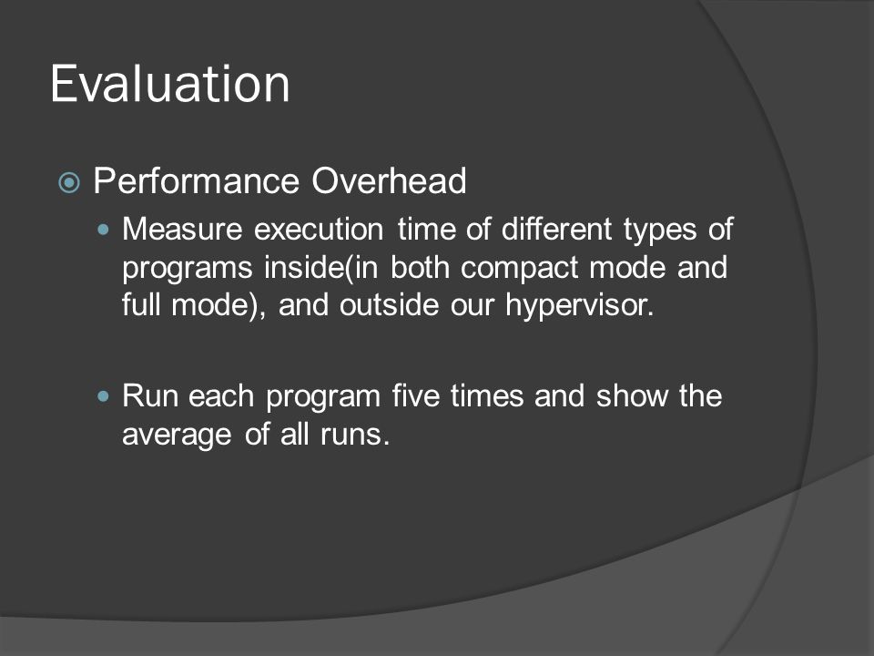 Evaluation  Performance Overhead Measure execution time of different types of programs inside(in both compact mode and full mode), and outside our hypervisor.