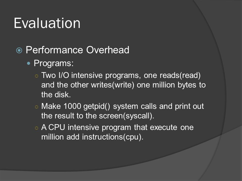 Evaluation  Performance Overhead Programs: ○ Two I/O intensive programs, one reads(read) and the other writes(write) one million bytes to the disk.
