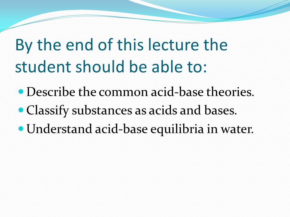 By the end of this lecture the student should be able to: Describe the common acid-base theories.