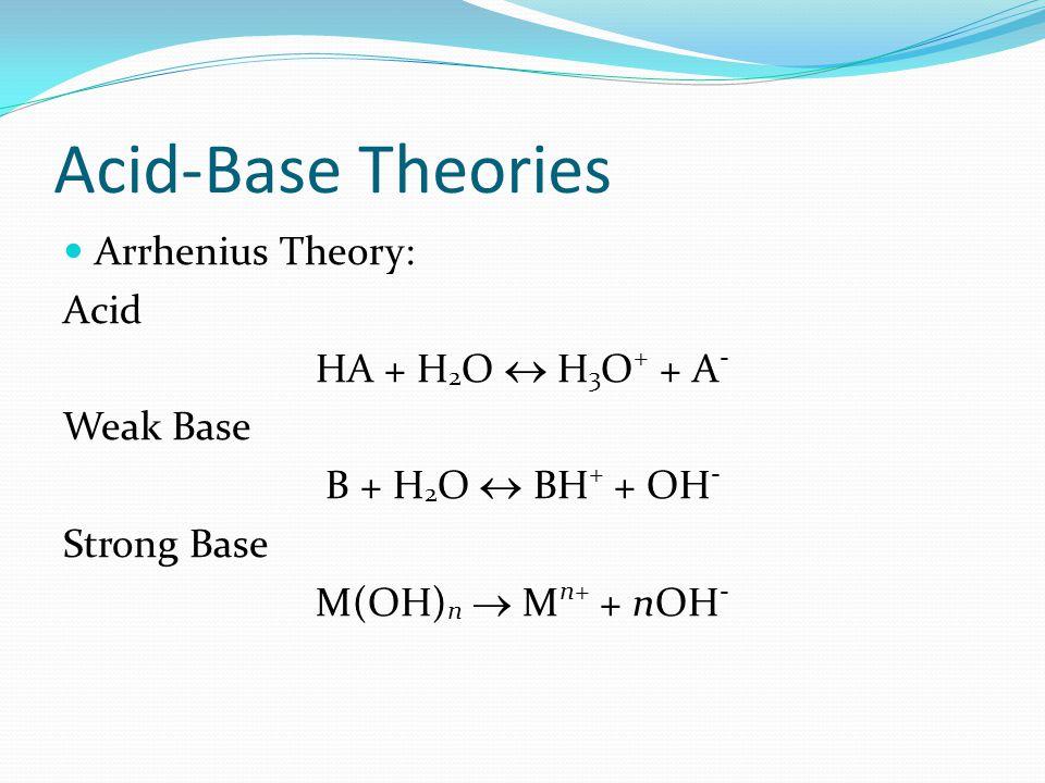 Acid-Base Theories Arrhenius Theory: Acid HA + H 2 O  H 3 O + + A - Weak Base B + H 2 O  BH + + OH - Strong Base M(OH) n  M n+ + nOH -