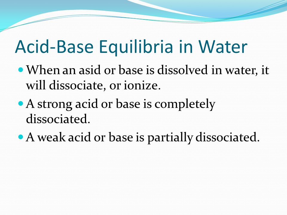 Acid-Base Equilibria in Water When an asid or base is dissolved in water, it will dissociate, or ionize.