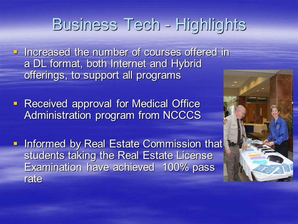 Business Tech - Highlights  Increased the number of courses offered in a DL format, both Internet and Hybrid offerings, to support all programs  Received approval for Medical Office Administration program from NCCCS  Informed by Real Estate Commission that students taking the Real Estate License Examination have achieved 100% pass rate