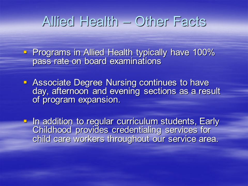 Allied Health – Other Facts  Programs in Allied Health typically have 100% pass rate on board examinations  Associate Degree Nursing continues to have day, afternoon and evening sections as a result of program expansion.