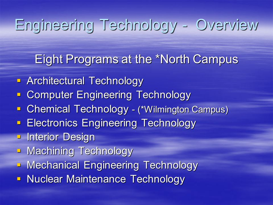Engineering Technology - Overview Eight Programs at the *North Campus  Architectural Technology  Computer Engineering Technology  Chemical Technology - (*Wilmington Campus)  Electronics Engineering Technology  Interior Design  Machining Technology  Mechanical Engineering Technology  Nuclear Maintenance Technology