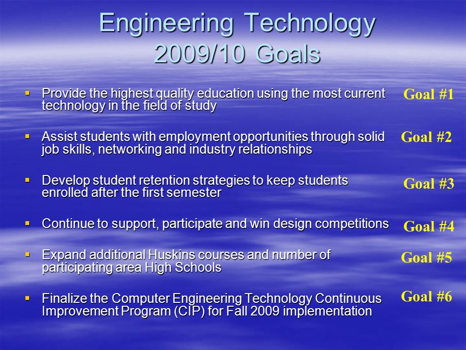 Engineering Technology 2009/10 Goals  Provide the highest quality education using the most current technology in the field of study  Assist students with employment opportunities through solid job skills, networking and industry relationships  Develop student retention strategies to keep students enrolled after the first semester  Continue to support, participate and win design competitions  Expand additional Huskins courses and number of participating area High Schools  Finalize the Computer Engineering Technology Continuous Improvement Program (CIP) for Fall 2009 implementation Goal #1 Goal #3 Goal #4 Goal #2 Goal #5 Goal #6