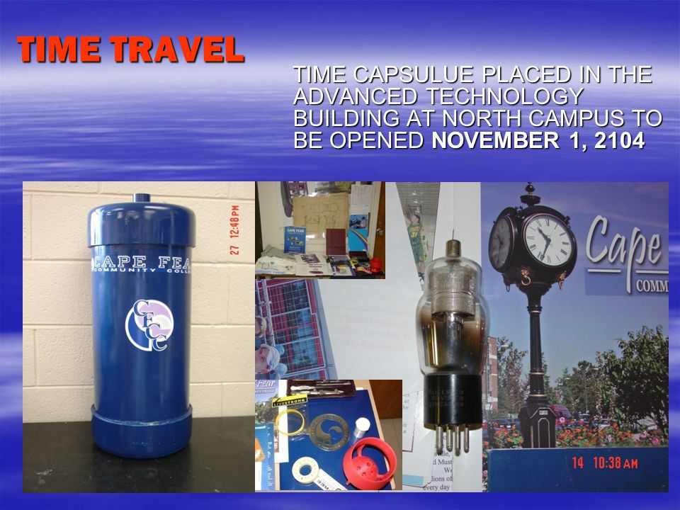 TIME TRAVEL TIME CAPSULUE PLACED IN THE ADVANCED TECHNOLOGY BUILDING AT NORTH CAMPUS TO BE OPENED NOVEMBER 1, 2104 TIME CAPSULUE PLACED IN THE ADVANCED TECHNOLOGY BUILDING AT NORTH CAMPUS TO BE OPENED NOVEMBER 1, 2104