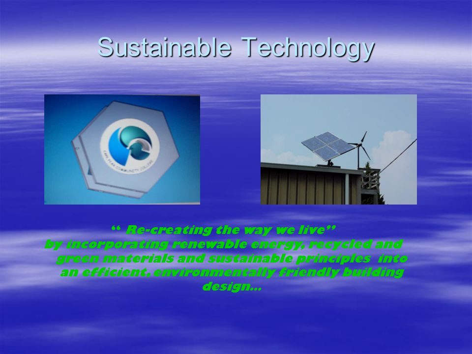 Sustainable Technology Re-creating the way we live by incorporating renewable energy, recycled and green materials and sustainable principles into an efficient, environmentally friendly building design…