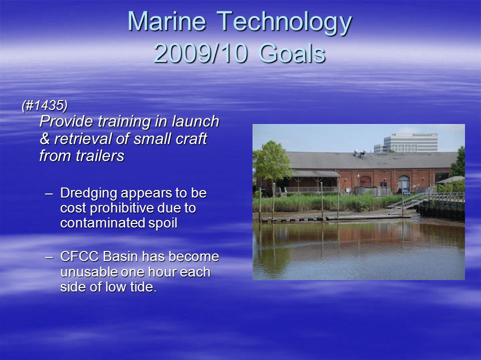 Marine Technology 2009/10 Goals (#1435) Provide training in launch & retrieval of small craft from trailers –Dredging appears to be cost prohibitive due to contaminated spoil –CFCC Basin has become unusable one hour each side of low tide.