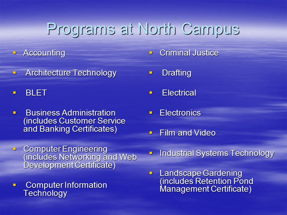 Programs at North Campus  Accounting  Architecture Technology  BLET  Business Administration (includes Customer Service and Banking Certificates)  Computer Engineering (includes Networking and Web Development Certificate)  Computer Information Technology  Criminal Justice  Drafting  Electrical  Electronics  Film and Video  Industrial Systems Technology  Landscape Gardening (includes Retention Pond Management Certificate)