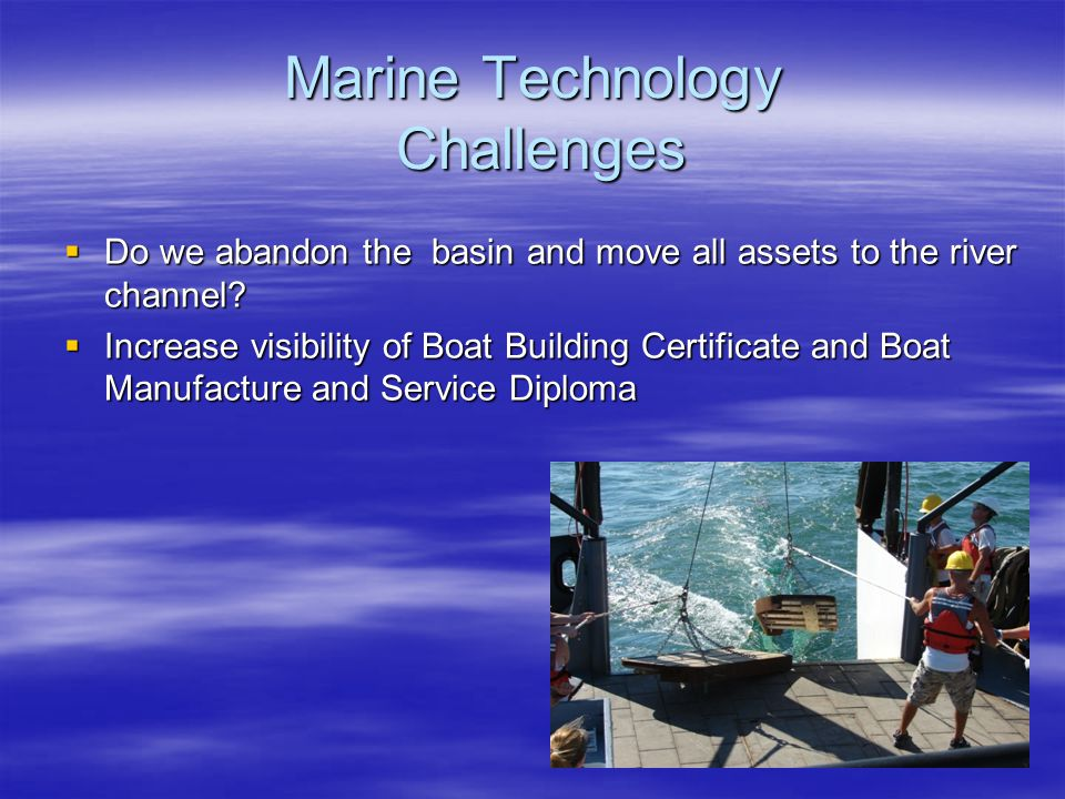 Marine Technology Challenges  Do we abandon the basin and move all assets to the river channel.