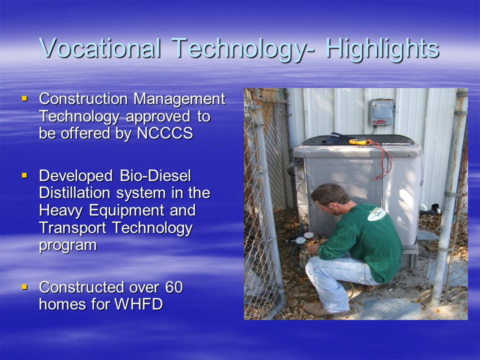 Vocational Technology- Highlights  Construction Management Technology approved to be offered by NCCCS  Developed Bio-Diesel Distillation system in the Heavy Equipment and Transport Technology program  Constructed over 60 homes for WHFD