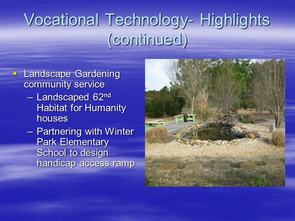 Vocational Technology- Highlights (continued)  Landscape Gardening community service –Landscaped 62 nd Habitat for Humanity houses –Partnering with Winter Park Elementary School to design handicap access ramp