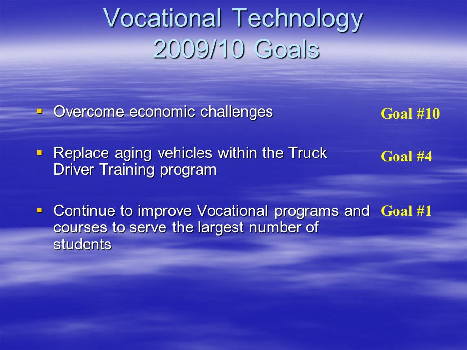 Vocational Technology 2009/10 Goals  Overcome economic challenges  Replace aging vehicles within the Truck Driver Training program  Continue to improve Vocational programs and courses to serve the largest number of students Goal #10 Goal #4 Goal #1