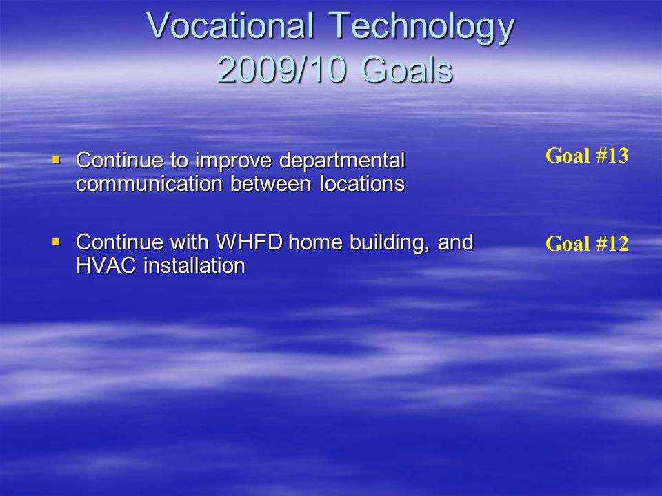 Vocational Technology 2009/10 Goals  Continue to improve departmental communication between locations  Continue with WHFD home building, and HVAC installation Goal #13 Goal #12