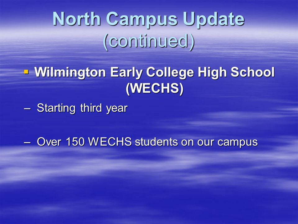 North Campus Update (continued)  Wilmington Early College High School (WECHS) – Starting third year – Over 150 WECHS students on our campus