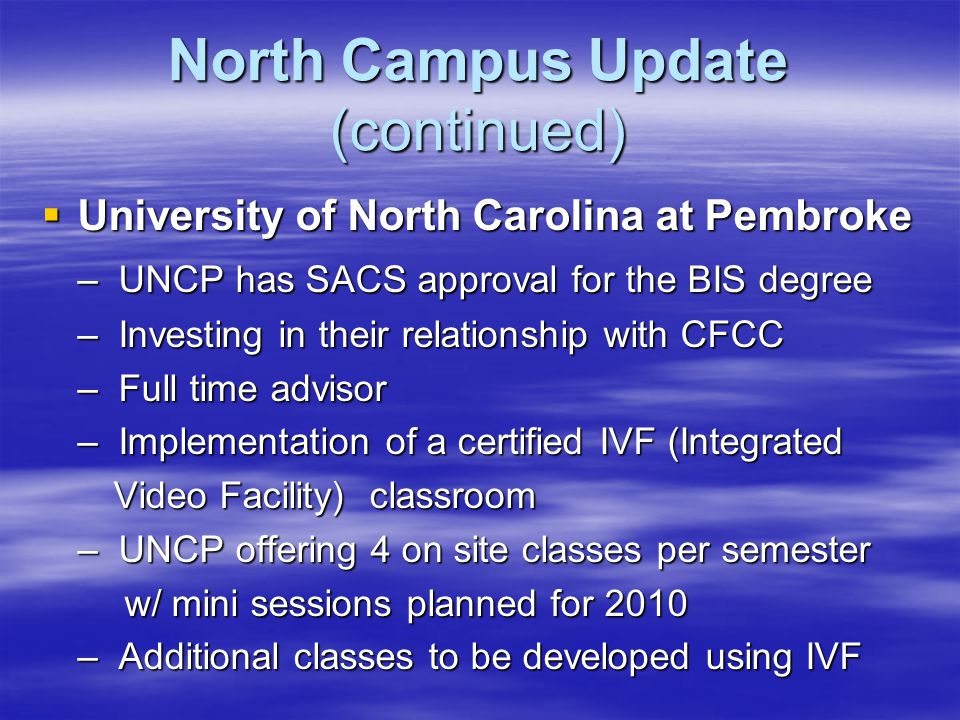 North Campus Update (continued)  University of North Carolina at Pembroke – UNCP has SACS approval for the BIS degree – Investing in their relationship with CFCC – Full time advisor – Implementation of a certified IVF (Integrated Video Facility) classroom Video Facility) classroom – UNCP offering 4 on site classes per semester w/ mini sessions planned for 2010 w/ mini sessions planned for 2010 – Additional classes to be developed using IVF