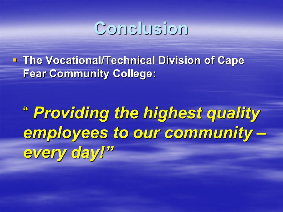 Conclusion  The Vocational/Technical Division of Cape Fear Community College: Providing the highest quality employees to our community – every day!