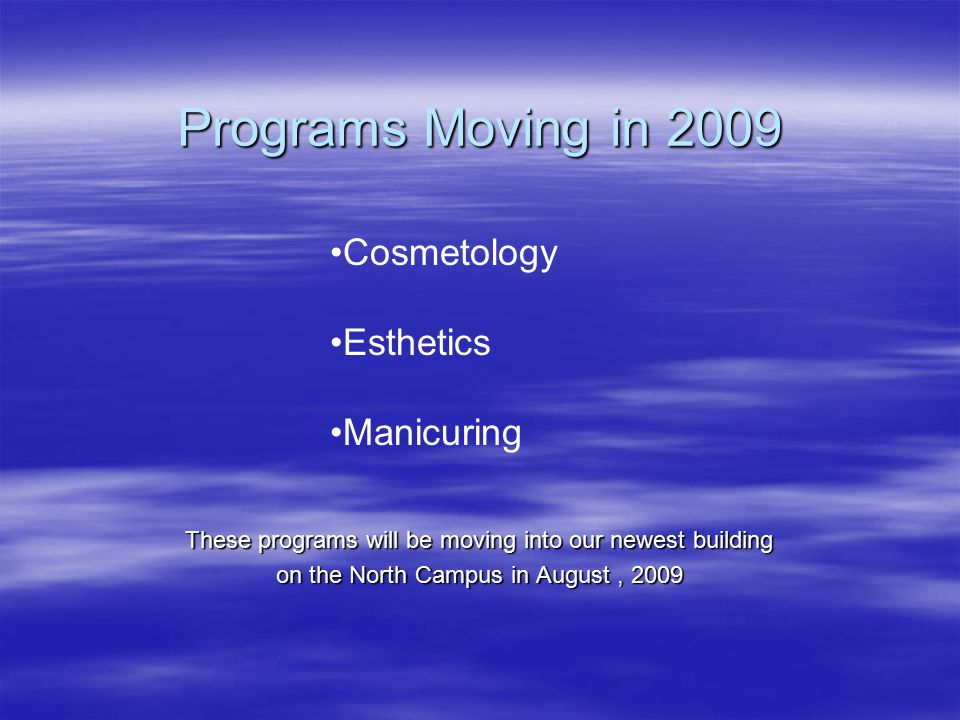 Programs Moving in 2009 These programs will be moving into our newest building on the North Campus in August, 2009 Cosmetology Esthetics Manicuring