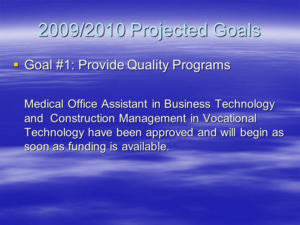 2009/2010 Projected Goals  Goal #1: Provide Quality Programs Medical Office Assistant in Business Technology and Construction Management in Vocational Technology have been approved and will begin as soon as funding is available.