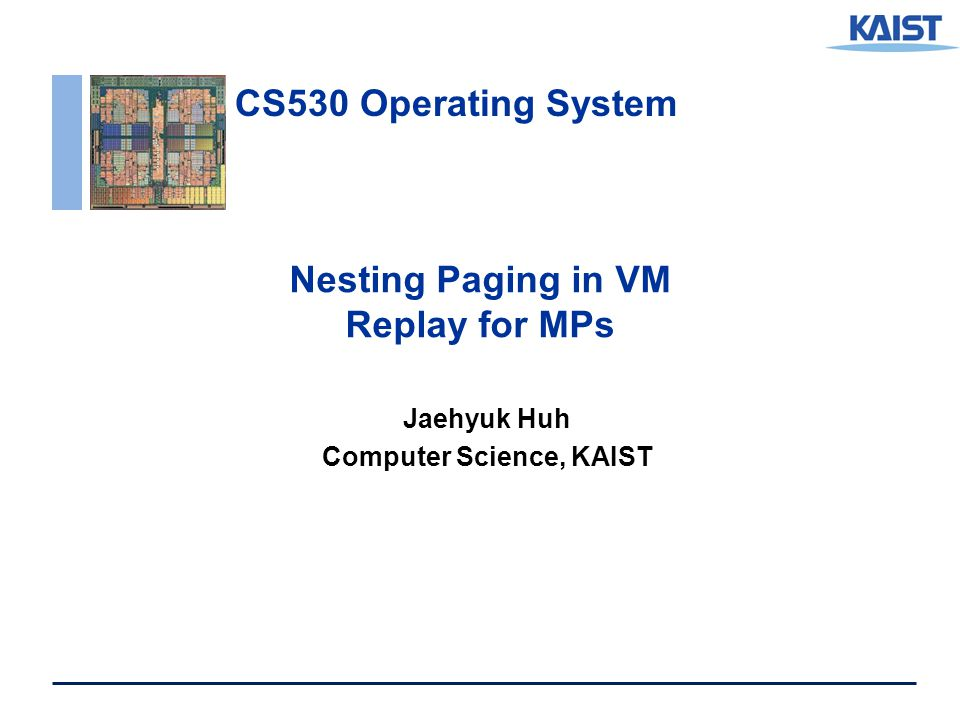 CS530 Operating System Nesting Paging in VM Replay for MPs Jaehyuk Huh Computer Science, KAIST