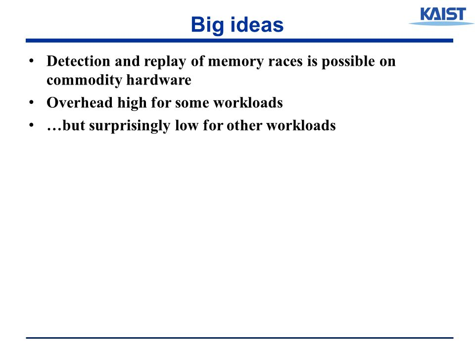 Big ideas Detection and replay of memory races is possible on commodity hardware Overhead high for some workloads …but surprisingly low for other workloads
