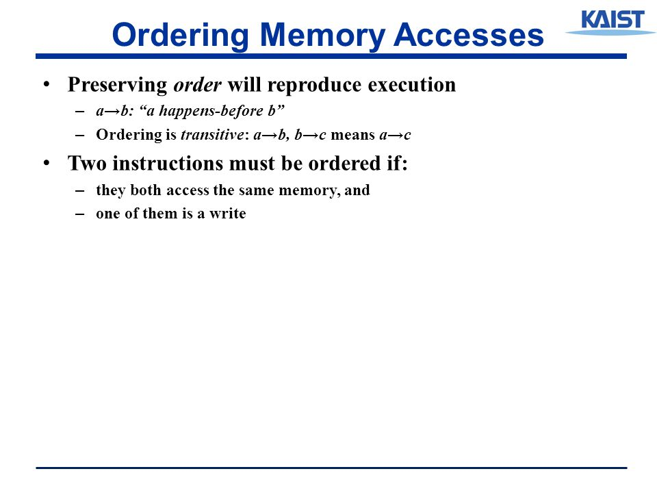 Ordering Memory Accesses Preserving order will reproduce execution – a→b: a happens-before b – Ordering is transitive: a→b, b→c means a→c Two instructions must be ordered if: – they both access the same memory, and – one of them is a write