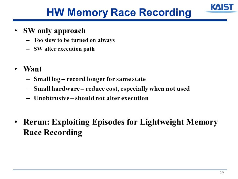 HW Memory Race Recording SW only approach – Too slow to be turned on always – SW alter execution path Want – Small log – record longer for same state – Small hardware – reduce cost, especially when not used – Unobtrusive – should not alter execution Rerun: Exploiting Episodes for Lightweight Memory Race Recording 29