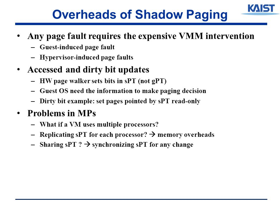 Overheads of Shadow Paging Any page fault requires the expensive VMM intervention – Guest-induced page fault – Hypervisor-induced page faults Accessed and dirty bit updates – HW page walker sets bits in sPT (not gPT) – Guest OS need the information to make paging decision – Dirty bit example: set pages pointed by sPT read-only Problems in MPs – What if a VM uses multiple processors.