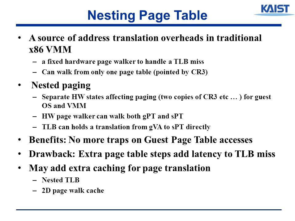 Nesting Page Table A source of address translation overheads in traditional x86 VMM – a fixed hardware page walker to handle a TLB miss – Can walk from only one page table (pointed by CR3) Nested paging – Separate HW states affecting paging (two copies of CR3 etc … ) for guest OS and VMM – HW page walker can walk both gPT and sPT – TLB can holds a translation from gVA to sPT directly Benefits: No more traps on Guest Page Table accesses Drawback: Extra page table steps add latency to TLB miss May add extra caching for page translation – Nested TLB – 2D page walk cache