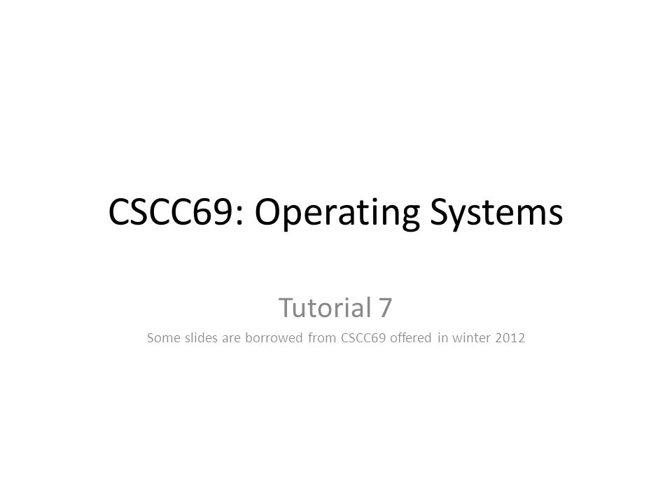 CSCC69: Operating Systems Tutorial 7 Some slides are borrowed from CSCC69 offered in winter 2012