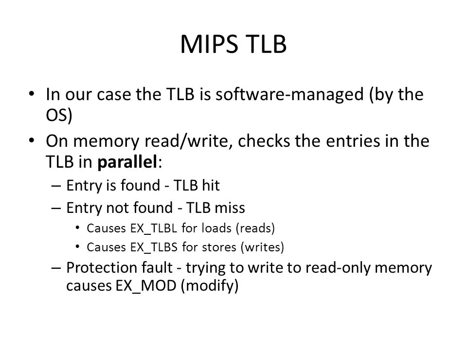 MIPS TLB In our case the TLB is software-managed (by the OS) On memory read/write, checks the entries in the TLB in parallel: – Entry is found - TLB hit – Entry not found - TLB miss Causes EX_TLBL for loads (reads) Causes EX_TLBS for stores (writes) – Protection fault - trying to write to read-only memory causes EX_MOD (modify)