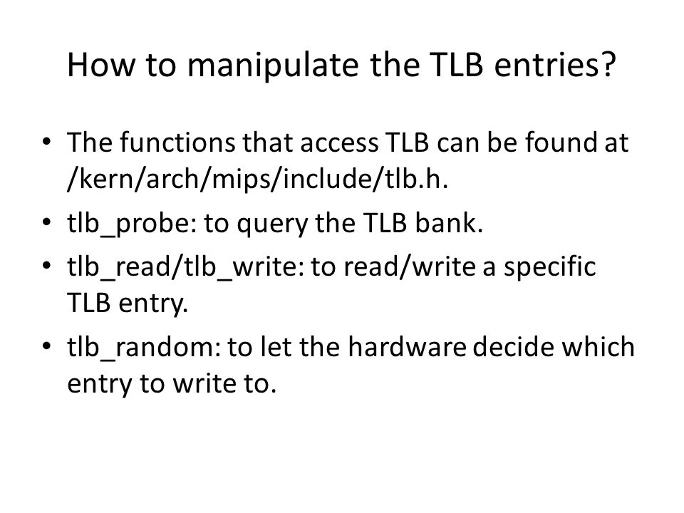 How to manipulate the TLB entries? The functions that access TLB can be found at /kern/arch/mips/include/tlb.h. tlb_probe: to query the TLB bank. tlb_