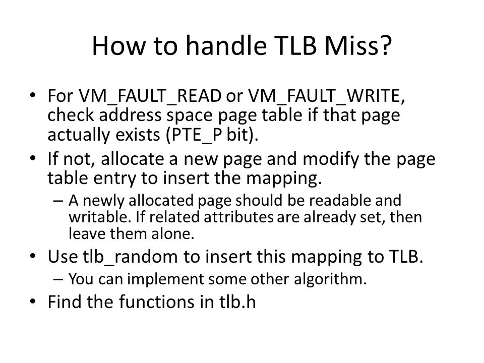 How to handle TLB Miss? For VM_FAULT_READ or VM_FAULT_WRITE, check address space page table if that page actually exists (PTE_P bit). If not, allocate