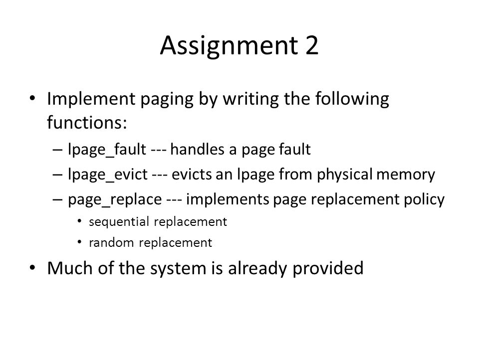Assignment 2 Implement paging by writing the following functions: – lpage_fault --- handles a page fault – lpage_evict --- evicts an lpage from physical memory – page_replace --- implements page replacement policy sequential replacement random replacement Much of the system is already provided