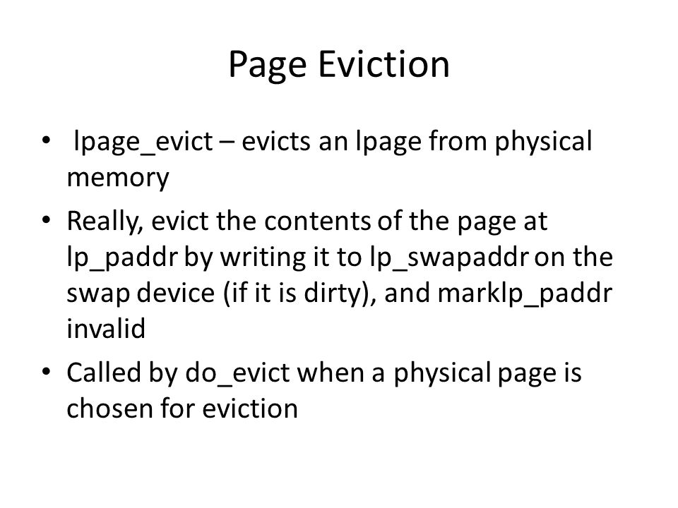 Page Eviction lpage_evict – evicts an lpage from physical memory Really, evict the contents of the page at lp_paddr by writing it to lp_swapaddr on the swap device (if it is dirty), and marklp_paddr invalid Called by do_evict when a physical page is chosen for eviction