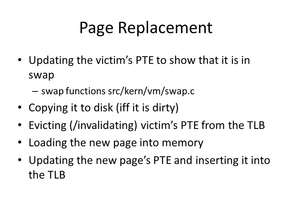 Page Replacement Updating the victim's PTE to show that it is in swap – swap functions src/kern/vm/swap.c Copying it to disk (iff it is dirty) Evicting (/invalidating) victim's PTE from the TLB Loading the new page into memory Updating the new page's PTE and inserting it into the TLB