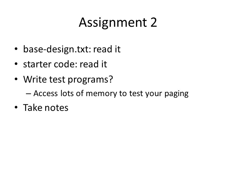 Assignment 2 base-design.txt: read it starter code: read it Write test programs? – Access lots of memory to test your paging Take notes